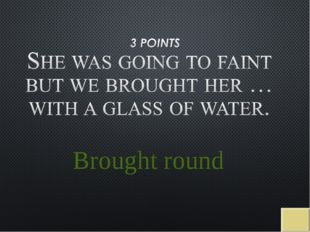 Brought round