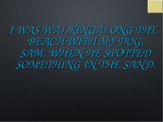 I WAS WALKINGALONG THE BEACH WITH MY DOG, SAM, WHEN HE SPOTTED SOMETHING IN T...