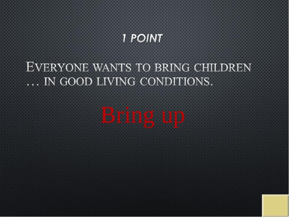 Bring up