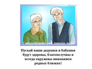 Пускай наши дедушки и бабушки будут здоровы, благополучны и всегда окружены в
