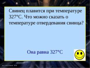 Свинец плавится при температуре 327°С. Что можно сказать о температуре отвер