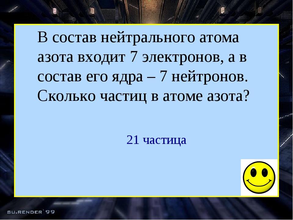 В состав нейтрального атома азота входит 7 электронов, а в состав его ядра –...
