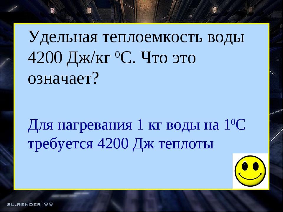 Удельная теплоемкость воды 4200 Дж/кг 0С. Что это означает?  Для нагревани...