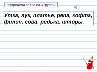 Распредели слова на 3 группы: Утка, лук, платье, репа, кофта, филин, сова, ре
