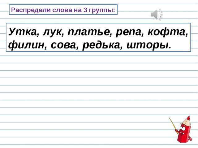 Распредели слова на 3 группы: Утка, лук, платье, репа, кофта, филин, сова, ре...