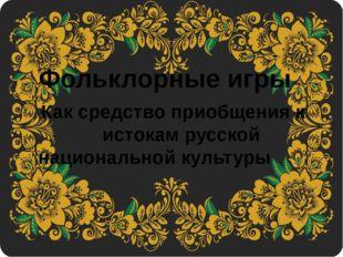 Фольклорныеигры Каксредство приобщения к истокам русской национальной кул