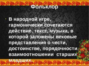 Фольклор В народной игре, гармонически сочетаются действие, текст, музыка, в