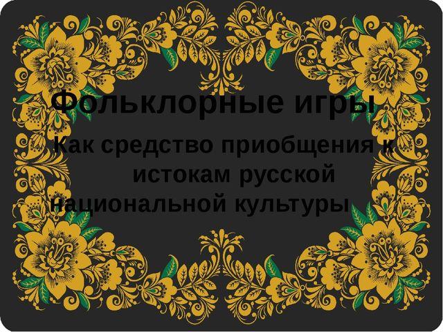 Фольклорныеигры Каксредство приобщения к истокам русской национальной кул...