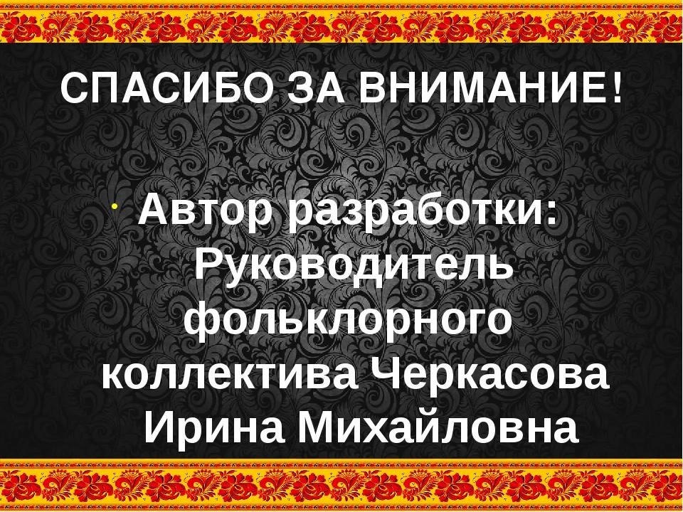 СПАСИБО ЗА ВНИМАНИЕ! Автор разработки: Руководитель фольклорного коллектива Ч...