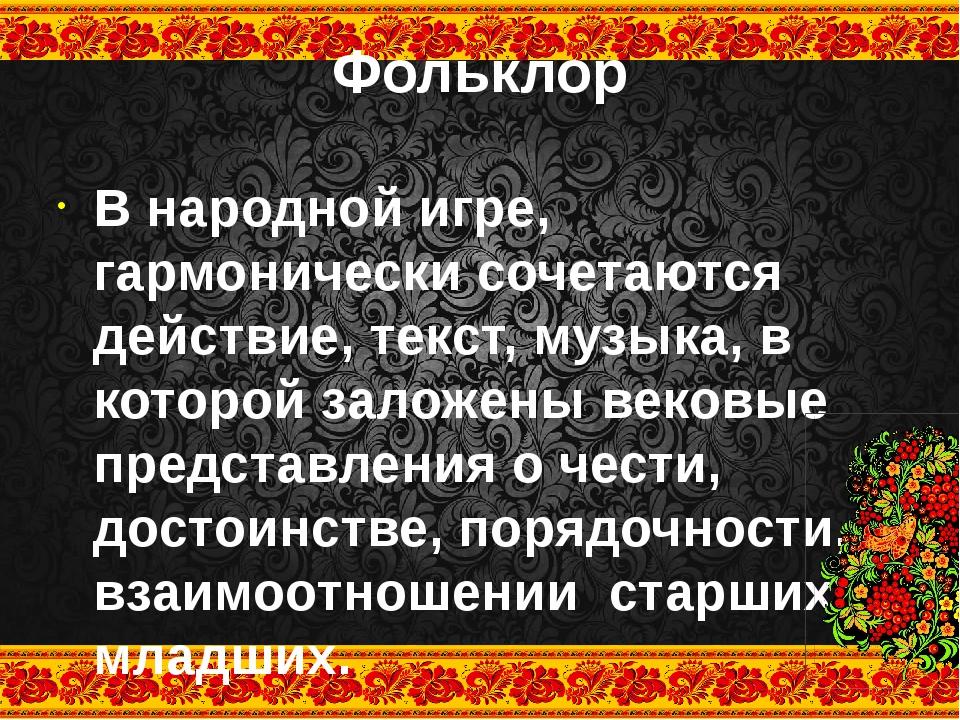 Фольклор В народной игре, гармонически сочетаются действие, текст, музыка, в...