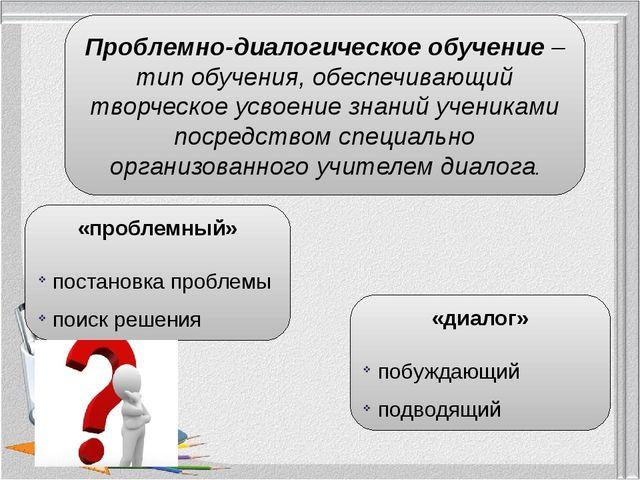 Проблемно-диалогическое обучение – тип обучения, обеспечивающий творческое ус...