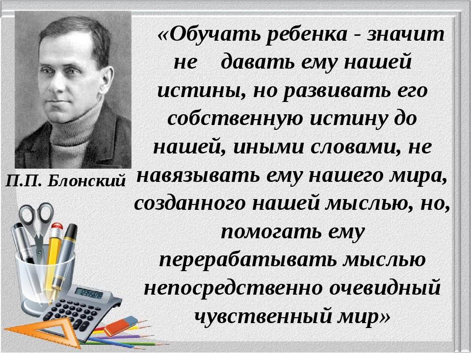 П.П. Блонский «Обучать ребенка - значит не давать ему нашей истины, но развив...