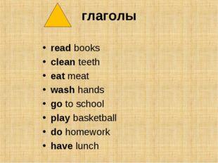 глаголы read books clean teeth eat meat wash hands go to school play basketba