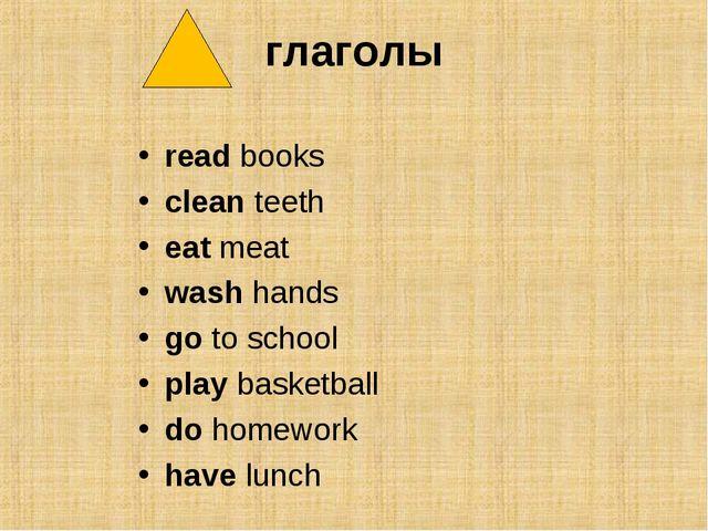 глаголы read books clean teeth eat meat wash hands go to school play basketba...
