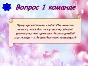 4 Кому принадлежат слова: «Ты можешь жить у меня всю зиму, только убирай хоро