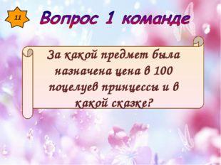 11 За какой предмет была назначена цена в 100 поцелуев принцессы и в какой ск