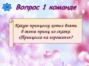 14 Какую принцессу хотел взять в жены принц из сказки «Принцесса на горошине»?