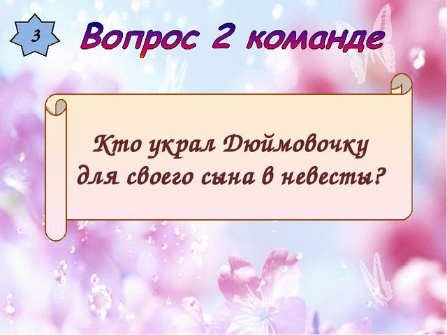 3 Кто украл Дюймовочку для своего сына в невесты?