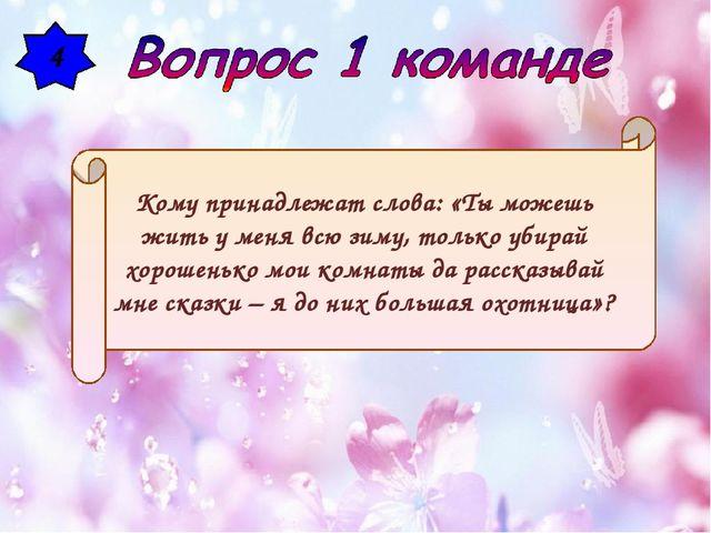 4 Кому принадлежат слова: «Ты можешь жить у меня всю зиму, только убирай хоро...