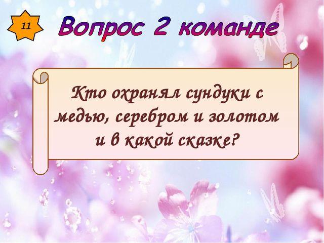 11 Кто охранял сундуки с медью, серебром и золотом и в какой сказке?