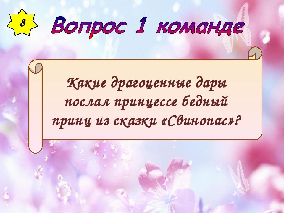 8 Какие драгоценные дары послал принцессе бедный принц из сказки «Свинопас»?