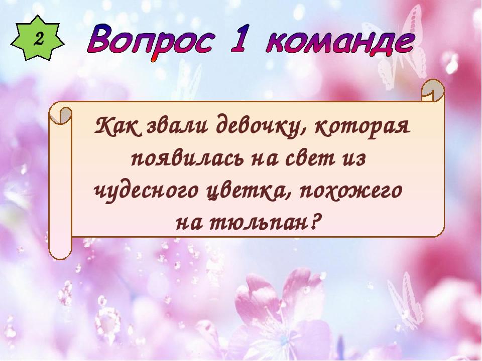 2 Как звали девочку, которая появилась на свет из чудесного цветка, похожего...