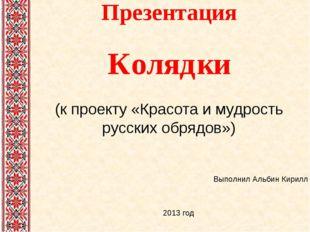 Презентация Колядки (к проекту «Красота и мудрость русских обрядов») Выполнил