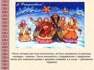 Песни, которые при этом исполнялись, на Руси назывались по-разному: «колядки»