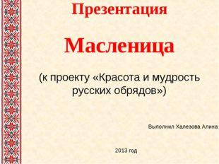 Презентация Масленица (к проекту «Красота и мудрость русских обрядов») Выполн