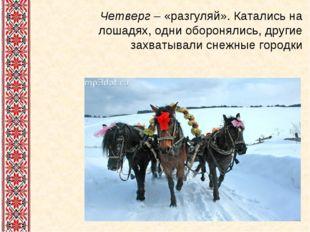 Четверг – «разгуляй». Катались на лошадях, одни оборонялись, другие захватыва