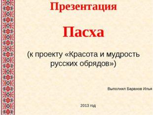 Презентация Пасха (к проекту «Красота и мудрость русских обрядов») Выполнил Б