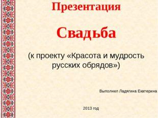 Презентация Свадьба (к проекту «Красота и мудрость русских обрядов») Выполнил