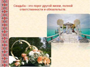 Свадьба - это порог другой жизни, полной ответственности и обязательств.