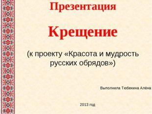 Презентация Крещение (к проекту «Красота и мудрость русских обрядов») Выполни