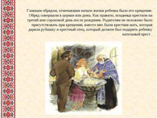 Главным обрядом, отмечавшим начало жизни ребенка было его крещение. Обряд со