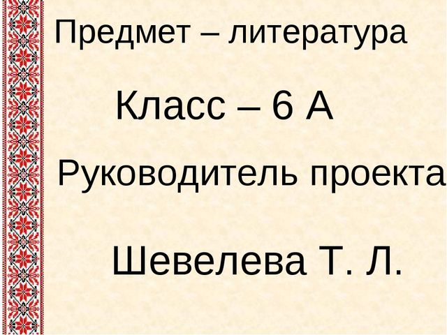 Предмет – литература Класс – 6 А Руководитель проекта Шевелева Т. Л.