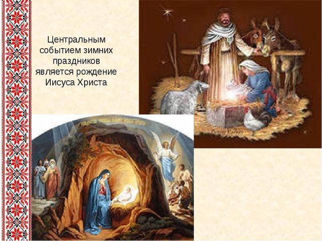 Центральным событием зимних праздников является рождение Иисуса Христа