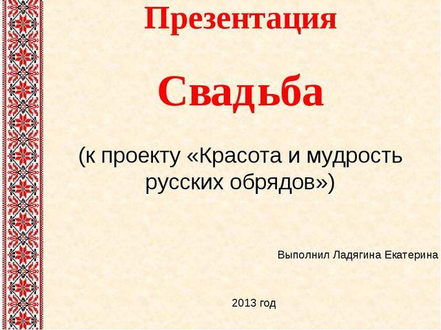 Презентация Свадьба (к проекту «Красота и мудрость русских обрядов») Выполнил...
