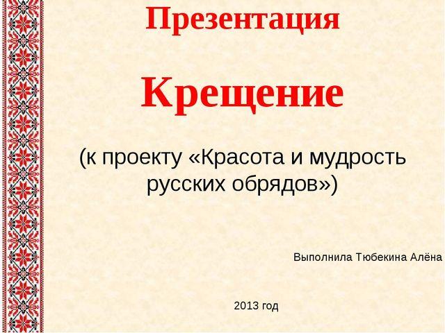 Презентация Крещение (к проекту «Красота и мудрость русских обрядов») Выполни...