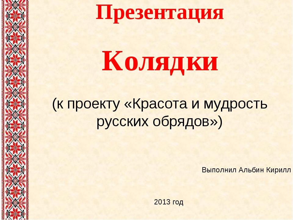 Презентация Колядки (к проекту «Красота и мудрость русских обрядов») Выполнил...