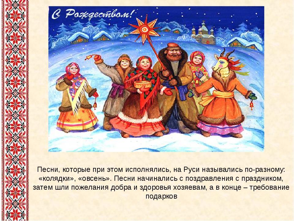 Песни, которые при этом исполнялись, на Руси назывались по-разному: «колядки»...