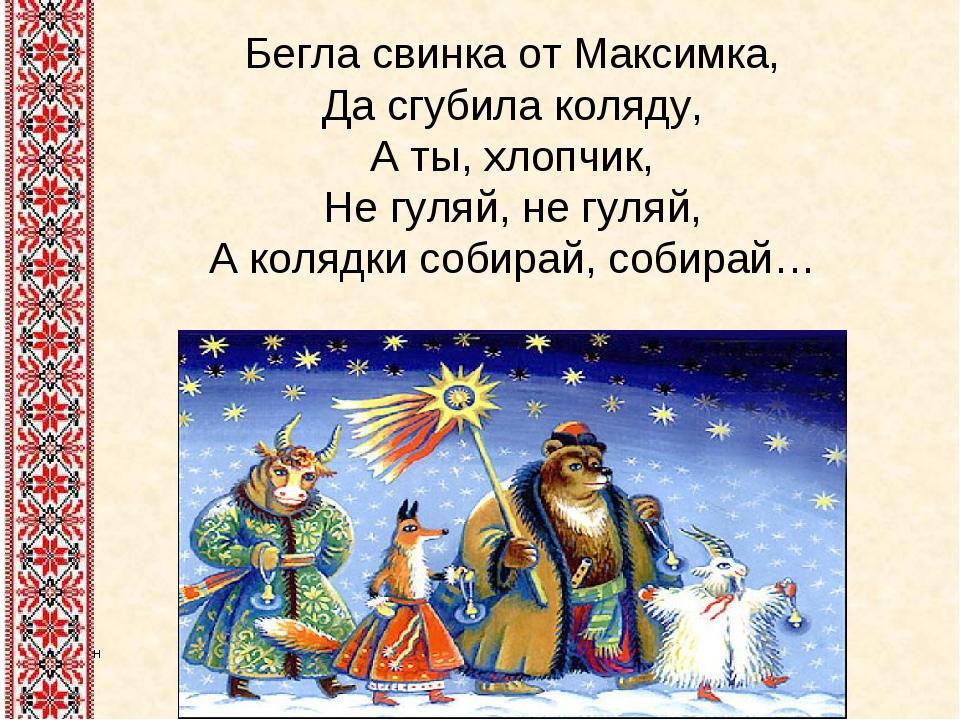 Бегла свинка от Максимка, Да сгубила коляду, А ты, хлопчик, Не гуляй, не гуля...