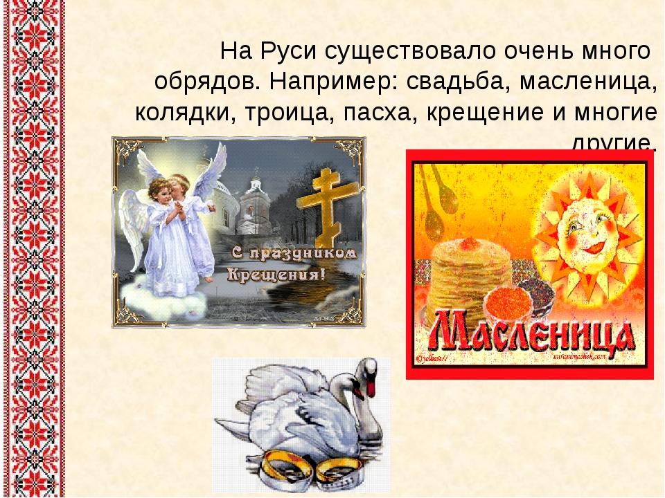 На Руси существовало очень много обрядов. Например: свадьба, масленица, коляд...