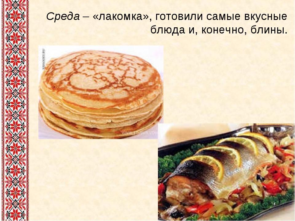 Среда – «лакомка», готовили самые вкусные блюда и, конечно, блины.