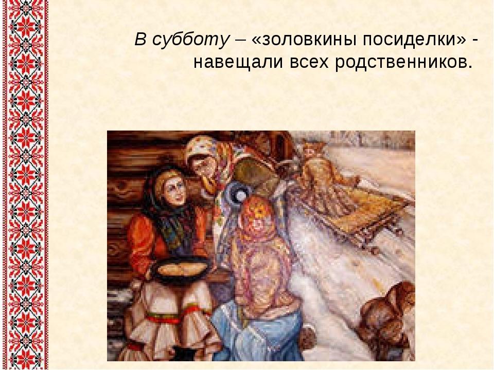 В субботу – «золовкины посиделки» - навещали всех родственников.