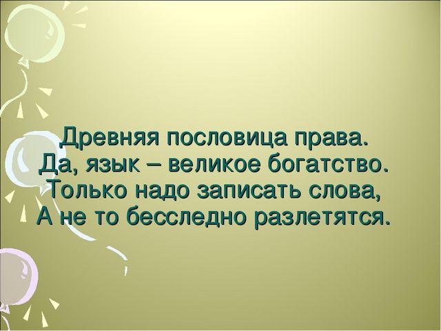 Древняя пословица права. Да, язык – великое богатство. Только надо записать...