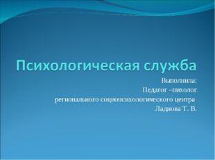 Выполнила: Педагог –пихолог регионального социопсихологического центра Ладнов