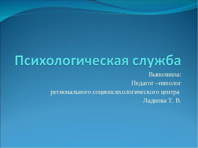 Выполнила: Педагог –пихолог регионального социопсихологического центра Ладнов...