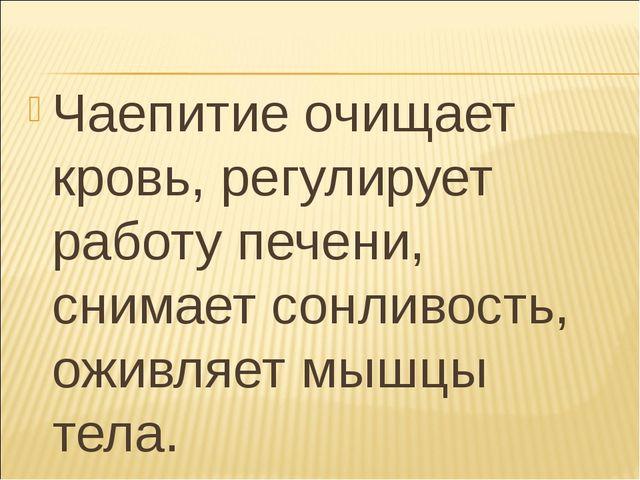 Чаепитие очищает кровь, регулирует работу печени, снимает сонливость, оживляе...