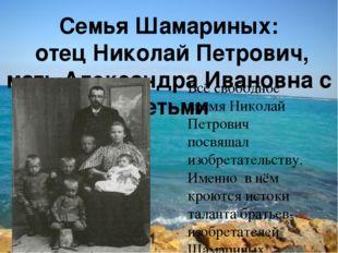 Семья Шамариных: отец Николай Петрович, мать Александра Ивановна с детьми Всё
